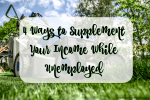 4 Ways to Supplement Your Income While Unemployed
