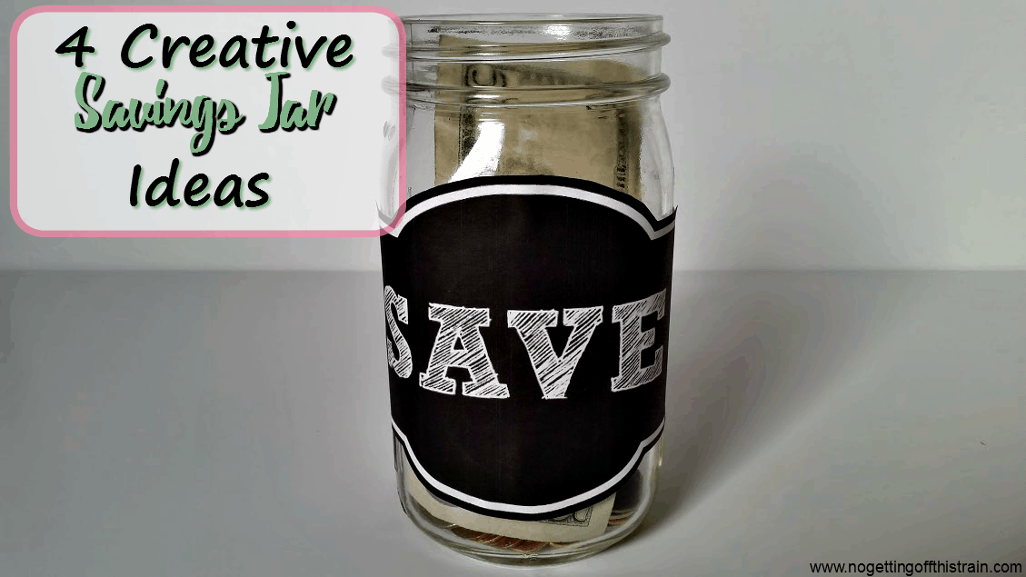 4 Creative Savings Jar Ideas No Getting Off This Train
